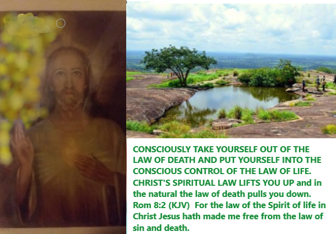 CONSCIOUSLY TAKE YOURSELF OUT OF THE LAW OF DEATH AND PUT YOURSELF INTO THE CONSCIOUS CONTROL OF THE LAW OF LIFE. CHRIST'S SPIRITUAL LAW LIFTS YOU UP and in the natural the law of death pulls you down. Rom 8:2 (KJV)  For the law of the Spirit of life in Christ Jesus hath made me free from the law of sin and death.